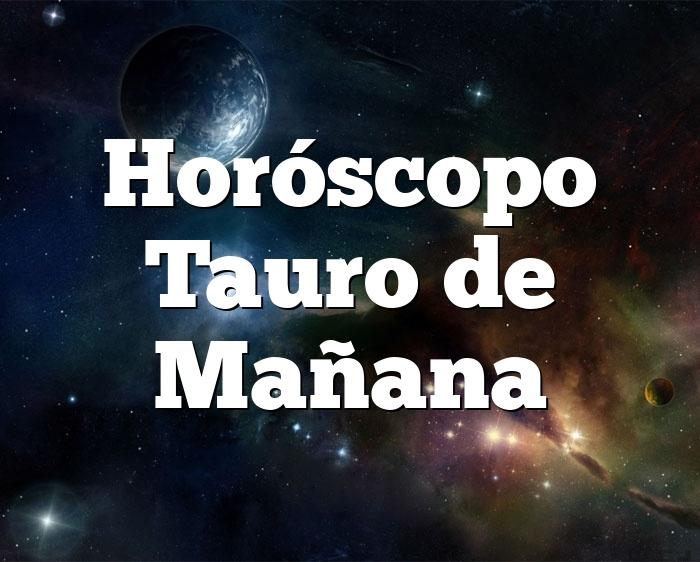 Horóscopo Tauro de Mañana